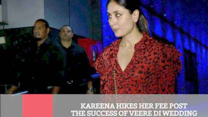 Kareena Hikes Her Fee Post The Success Of Veere Di Wedding