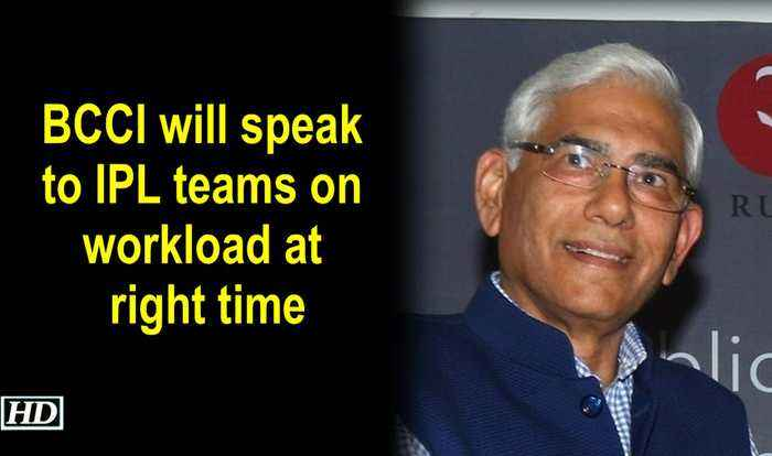 BCCI will speak to IPL teams on workload at right time: Vinod Rai