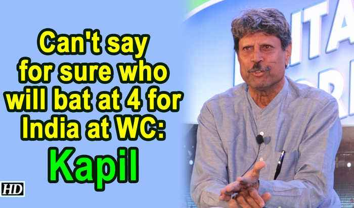 Can't say for sure who will bat at 4 for India at WC: Kapil