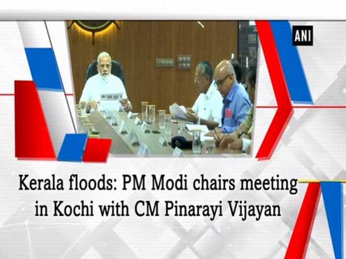 Kerala floods: PM Modi chairs meeting in Kochi with CM Pinarayi Vijayan