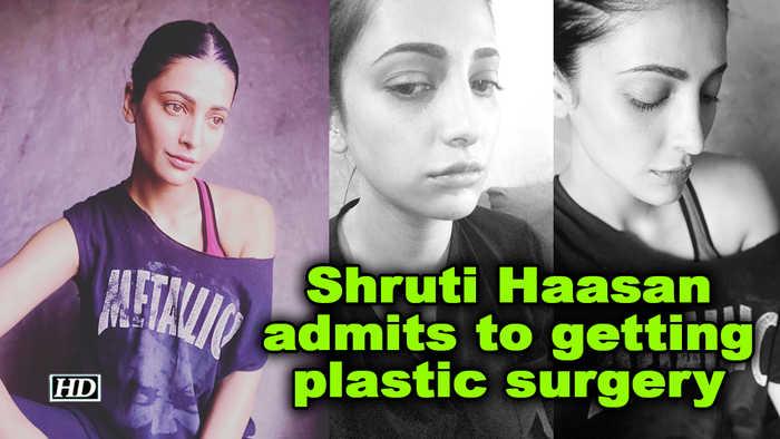 Shruti Haasan admits to getting plastic surgery