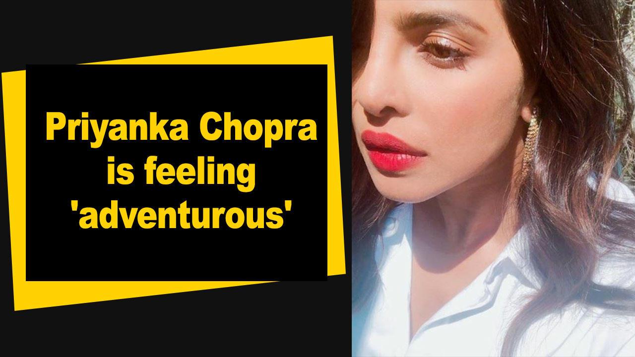Priyanka Chopra is feeling 'adventurous'