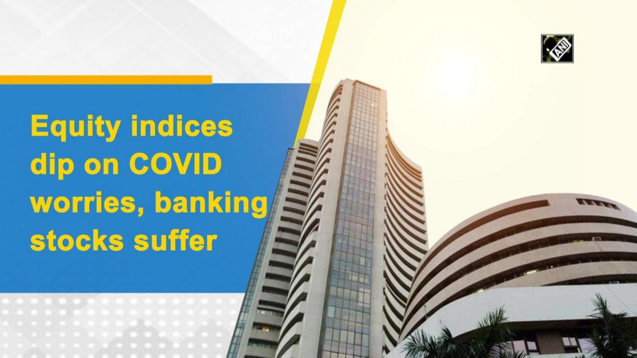 Equity indices dip on COVID worries, banking stocks suffer