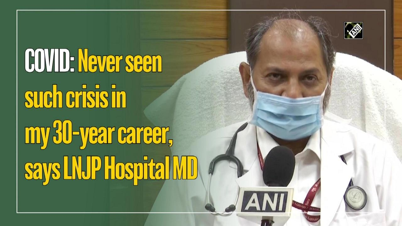 COVID: Never seen such crisis in my 30-year career, says LNJP Hospital MD