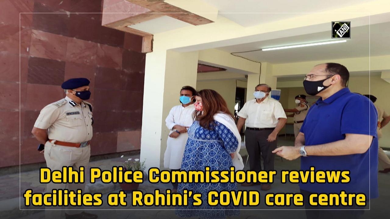 Delhi Police Commissioner reviews facilities at Rohini's COVID care centre