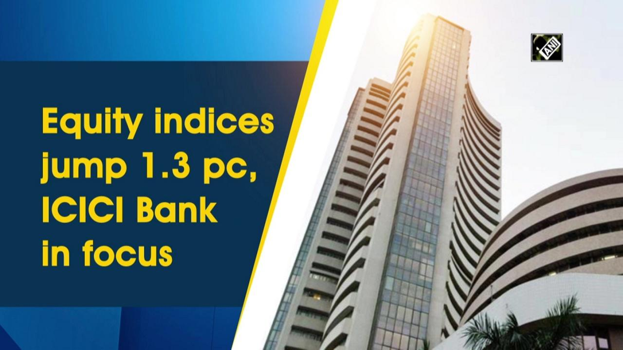 Equity indices jump 1.3 pc, ICICI Bank in focus