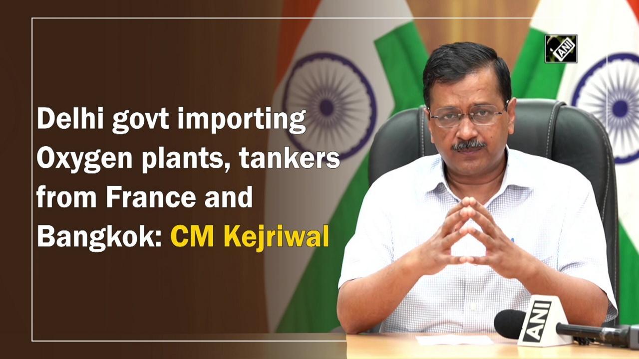 Delhi govt importing Oxygen plants, tankers from France and Bangkok: CM Kejriwal