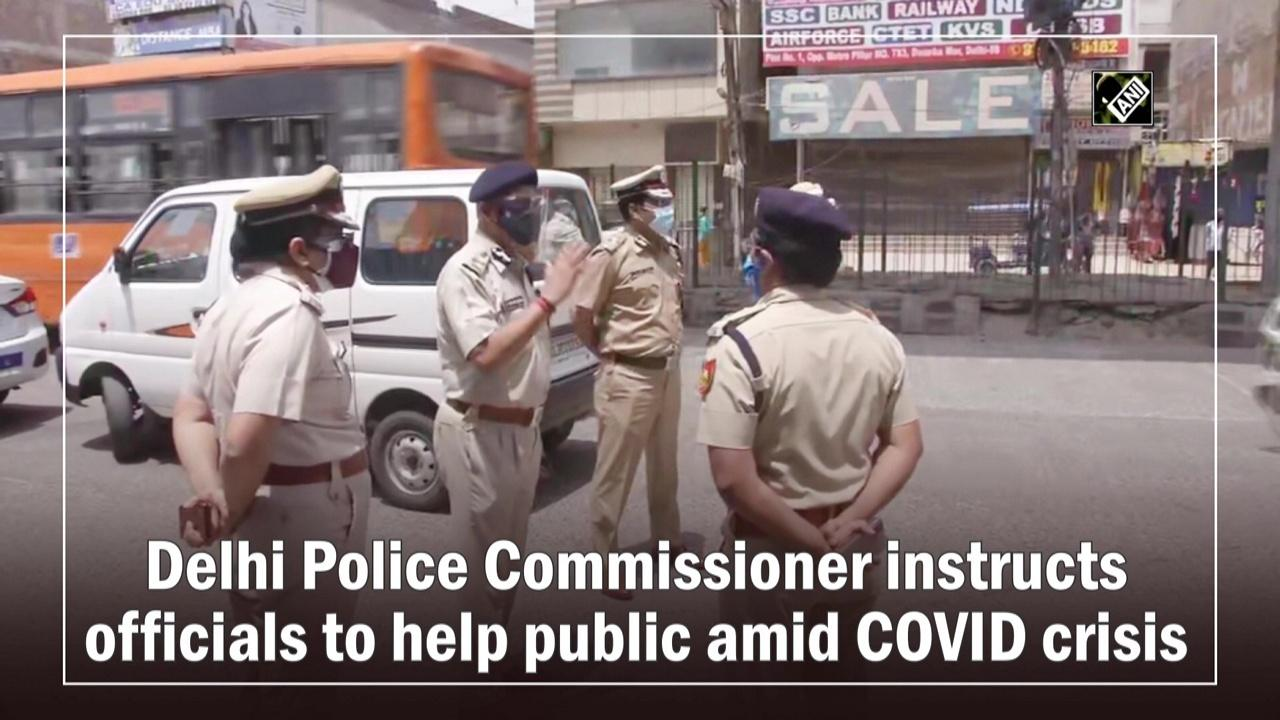Delhi Police Commissioner instructs officials to help public amid COVID crisis