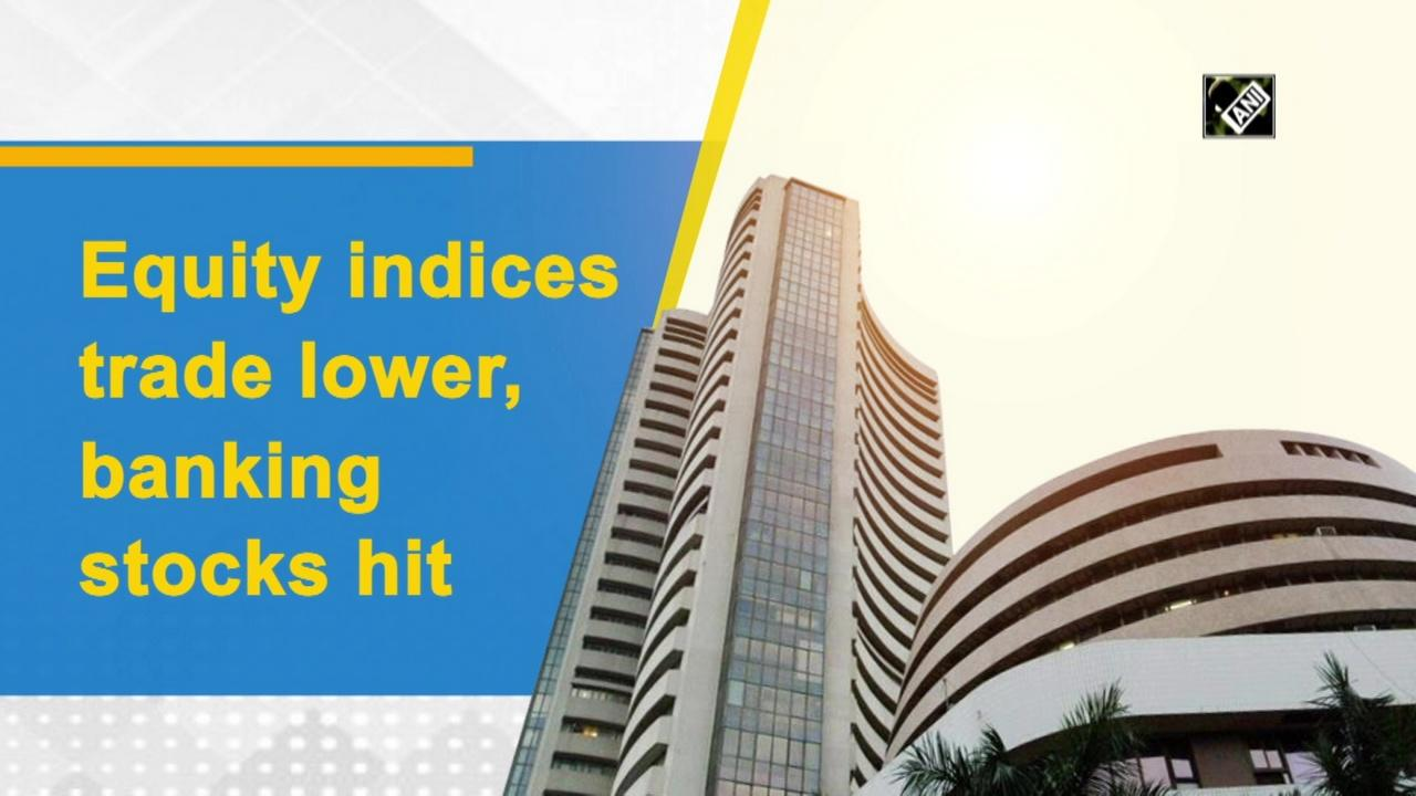 Equity indices trade lower, banking stocks hit