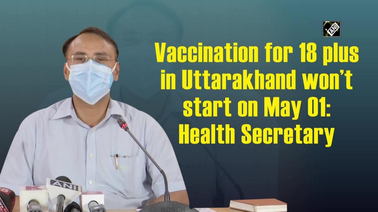 Vaccination for 18 plus in Uttarakhand won't start on May 01: Health Secretary