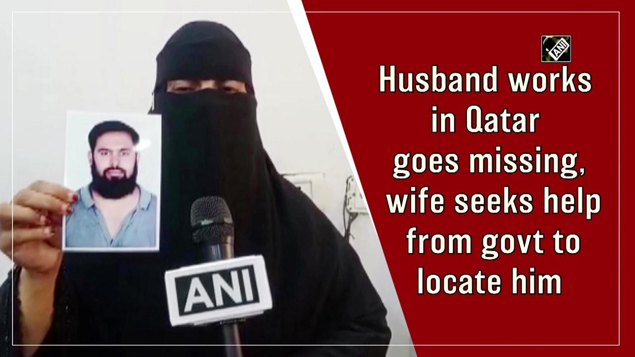 Husband works in Qatar goes missing, wife seeks help from govt to locate him