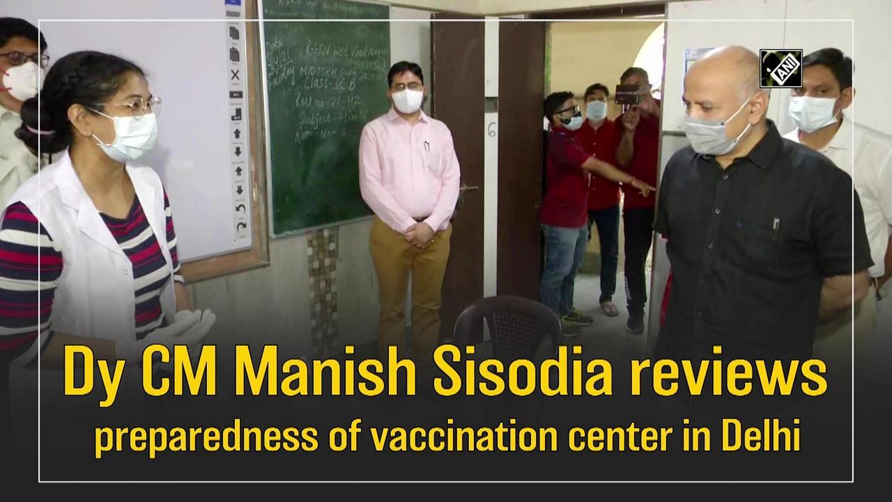 Dy CM Manish Sisodia reviews preparedness of vaccination center in Delhi