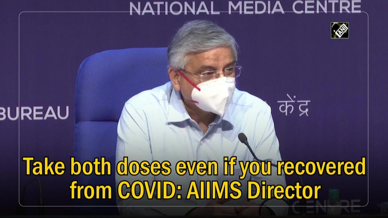 Take both doses even if you recovered from COVID: AIIMS Director