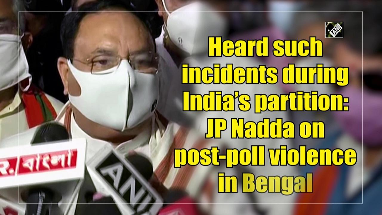 Heard such incidents during India's partition: JP Nadda on post-poll violence in Bengal