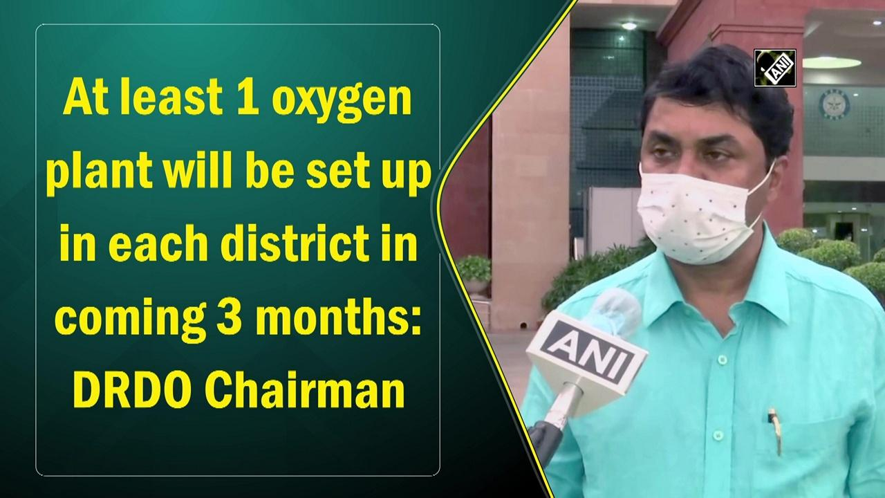 At least 1 oxygen plant will be set up in each district in coming 3 months: DRDO Chairman