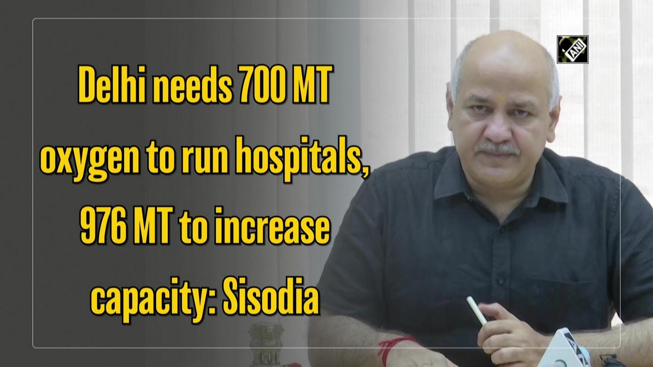 Delhi needs 700 MT oxygen to run hospitals, 976 MT to increase capacity: Sisodia
