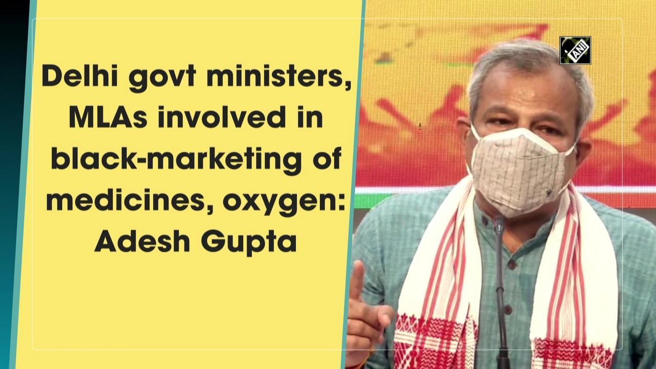 Delhi govt ministers, MLAs involved in black-marketing of medicines, oxygen: Adesh Gupta