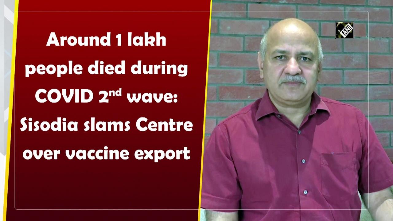 Around 1 lakh people died during COVID 2nd wave: Sisodia slams Centre over vaccine export