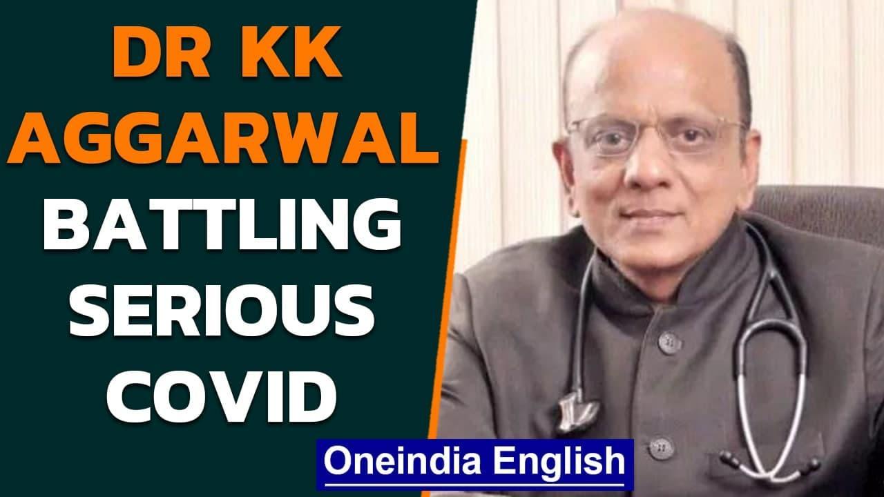 Padma Shri Dr KK Aggarwal battling 'serious bout of Covid'   Oneindia News