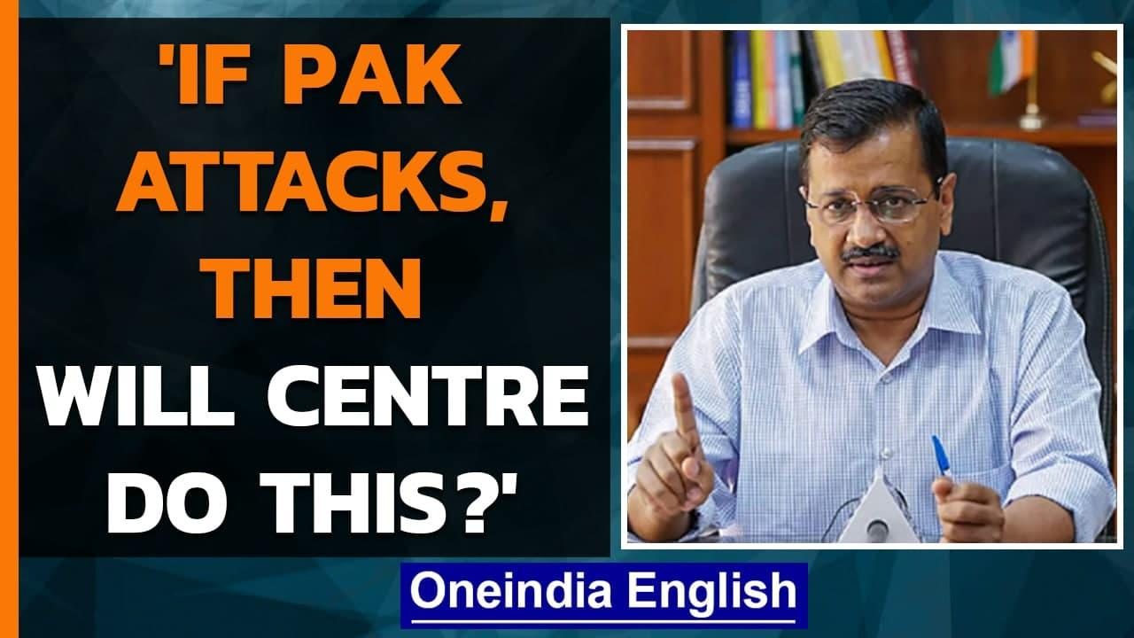 Kejriwal asks: If Pakistan attacks, will Centre leave states on their own | Oneindia News