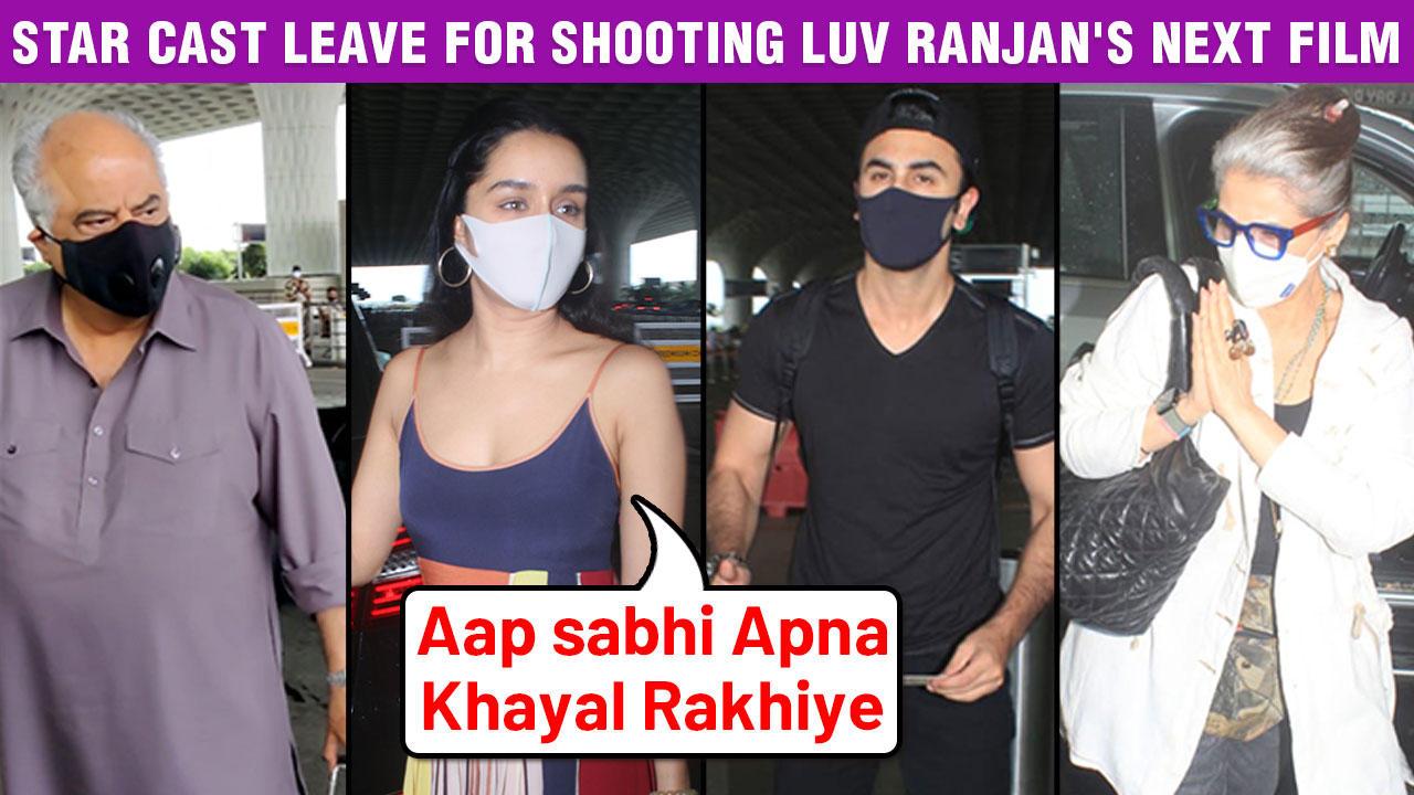 Ranbir, Shraddha, Dimple Kapadia, Boney Kapoor Leave For Shooting Luv Ranjan's Next