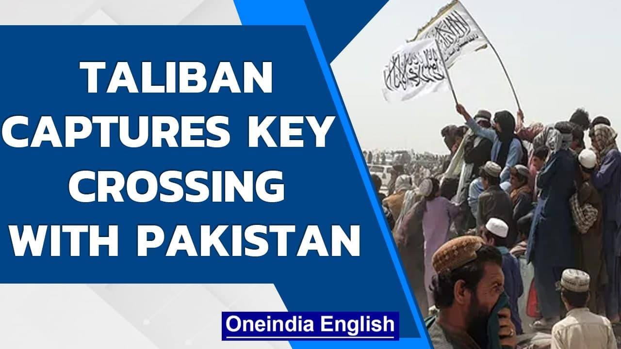 Taliban seizes border crossing with Pakistan | Taliban controls commercial link | Oneindia News