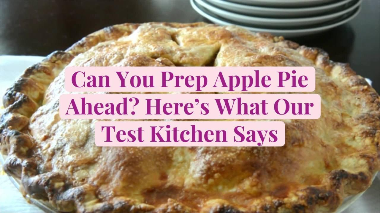 Can You Prep Apple Pie Ahead? Here's What Our Test Kitchen Says
